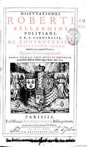 Disputationes Roberti Bellarmini ... De controuersiis christianae fidei aduersus huius temporis haereticos: quatuor tomis comprehensae : [tomus primus]