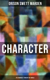 CHARACTER - The Grandest Thing in the World: From the Famous Author of Inspirational Works like How to Get what You Want, Prosperity and How to Get It, The Miracles of Right Thought, Self-Investment and Masterful Personality
