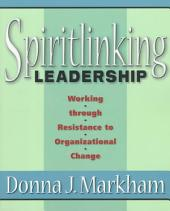 Spiritlinking Leadership: Working Through Resistance to Organizational Change
