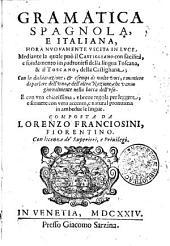 GRAMMATICA SPAGNOLA, E ITALIANA, HORA NVOVAMENTE VSCITA IN LVCE, Mediante la quale puo il CASTIGLIANO con facilitata, e fondamento impadronirsi della lingua Toscana, & il TOSCANO, della Castigliana: Con la dichiarazione, [et] esempi di molte voci, e maniere di parlare dell'vna, e dell'altra Nazione, che vanno giornalmente nella bocca dell'vso. E con vna chiarissima, e breue regola per leggere, e scriuere con vero accento, e natural pronunzia in ambedue le lingue