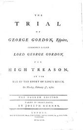 The trial of george Gordon, esquire: commonly called Lord George Gordon, for high treason at the bar of the Court of King's Bench, on Monday, February 5th, 1781. 4th ed. Taken in short-hand, by Joseph Gurney
