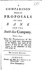 A Comparison Between the Proposals of the Bank and the South-Sea Company: Wherein is Shewn, that the Proposals of the First are Much More Advantageous to the Publick, Than Those of the Latter; If They Do Not Offer Such Terms to the Annuitants as They Will Accept of