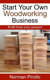 Start Your Own Woodworking Business: Learn The Steps To Follow In Starting Your Own Woodworking Business