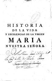Historia de la Virgen Maria nuestra señora: Con la declaracion de algunas de sus excell[en]cias