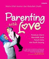 Parenting with Love: Panduan Islami Mendidik Anak Penuh Cinta dan Kasih Sayang: Panduan Islami Mendidik Anak Penuh Cinta dan Kasih Sayang