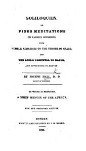 Soliloquies ... With ... the soul's Farewell to Earth, and approaches to Heaven ... To which is prefixed a brief memoir of the author