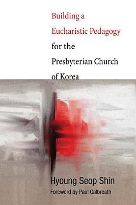 Building a Eucharistic Pedagogy for the Presbyterian Church of Korea PDF