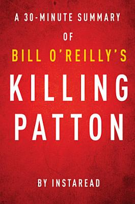 Killing Patton by Bill O Reilly and Martin Dugard   A 30 minute Instaread Summary