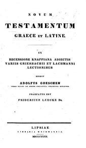 Novum Testamentum Graece et Latine, ex recensione Knappiana, adiectis variis Griesbachii et Lachmanni lectionibus. Edidit Adolfus Goeschen. Præfatus est Fridericus Luecke