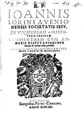 Ioannis Lorini in universam Aristotelis logicam commentarii: cum annexis disputationibus Romae ab eodem olim praelecti