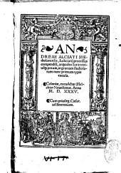 Andreae Alciati Mediolanensis, iudiciarij processus compendium atque adea iuris vtriusque praxis ... nunc primum typis excusa