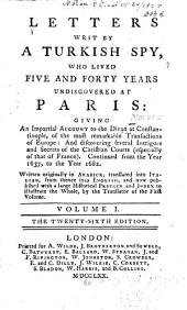 Letters Written by a Turkish Spy: Who Lived Five and Forty Years Undiscovered at Paris: Giving an Impartial Account to the Divan at Constantinople, of the Most Remarkable Transactions of Europe: and Discovering Several Intrigues and Secrets of the Christian Courts (especially of that of France). Continued from the Year 1637, to the Year 1682, Volume 1