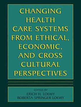 Changing Health Care Systems from Ethical  Economic  and Cross Cultural Perspectives PDF