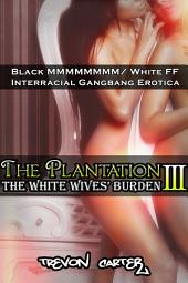 The Plantation 3: The White Wives' Burden (Interracial Gangbang Erotica): The White Wives' Burden