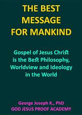 THE BEST MESSAGE FOR MANKIND: Gospel of Jesus Christ is the Best Philosophy, Worldview and Ideology in the World