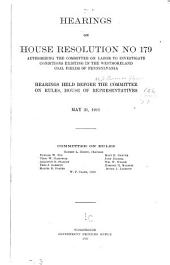 Hearings on House Resolution No. 179, Authorizing the Committee on Labor to Investigate Conditions, Existing in Westmoreland Coal Fields of Pennsylvania: Hearings Held Before the Committee on Rules, House of Representatives, May 31, 1911 ...