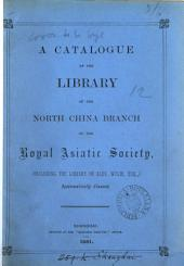 A catalogue of the library of the North China branch of the Royal Asiatic society ... systematically classed