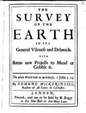 The Survey of the Earth in Its General Vileness and Debauch: With Some New Projects to Mend Or Cobble it