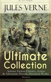 JULES VERNE Ultimate Collection: Science Fiction Classics, Action & Adventure Novels, Historical Works (Illustrated): Journey to the Centre of the Earth, The Mysterious Island, 20000 Leagues Under The Sea, Around the World in Eighty Days, From the Earth to the Moon, Five Weeks in a Balloon, An Antarctic Mystery...