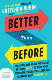 Better Than Before: What I Learned About Making and Breaking Habits--to Sleep More, Quit Sugar,Procrastinate Less, and Generally Build a Happier Life