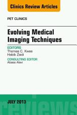 Evolving Medical Imaging Techniques  An Issue of PET Clinics  PDF