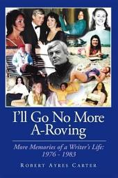 I'll Go No More A-Roving: More Memories of a Writer's Life: 1976-1983