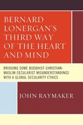 Bernard Lonergan's Third Way of the Heart and Mind: Bridging Some Buddhist-Christian-Muslim-Secularist Misunderstandings with a Global Secularity Ethics