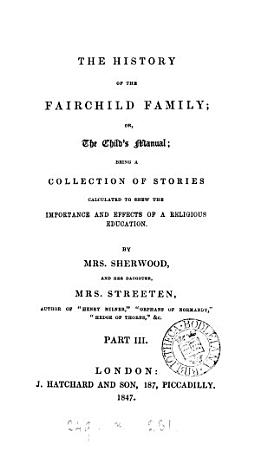 The history of the Fairchild family  or  The child s manual  Pt 2 3  Pt 3  by mrs  Sherwood and mrs  Streeten PDF