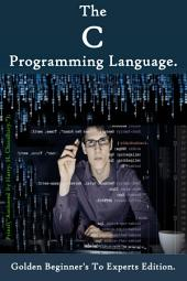 The C Programming Language :: (Golden Beginner's To Experts Edition)