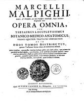 MARCELLI MALPIGHII. Medici, [et] Philosophi, nec non Professoris Bononiensis, Regiae Societatis Anglicanae Socii. OPERA OMNIA, SEU THESAURUS LOCUPLETISSIMUS BOTANICO-MEDICO-ANATOMICUS: VIGINTI QUATUOR TRACTATUS COMPLECTENS ET IN DUOS TOMOS DISTRIBUTUS, quorum Tractatuum Seriem videre est Dedicatione absoluta, Volume 1