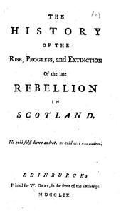 The History of the Rise, Progress, and Extinction of the Late Rebellion in Scotland