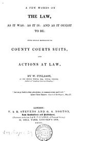 A Few Words on the Law, as it Was, as it Is, as it Ought to Be, with Special References to County Courts Suits, and Actions at Law ...