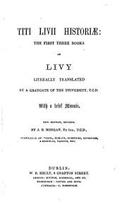 T. Livii Historiæ. The first three books of Livy literally translated, by a Graduate of the University, T. C. D., with a brief memoir. New edition revised by J. R. Mongan
