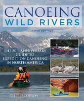 Canoeing Wild Rivers: The 30th Anniversary Guide to Expedition Canoeing in North America, Edition 5