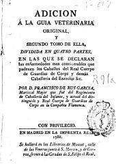 Adición a la guia veterinaria original y segundo tomo de ella : dividida en quatro partes en las que se declaran las enfermedades más considerables ...