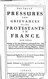 The great pressures and grievances of the Protestants in France: and their apology to the late ordinances made against them : both out of the Edict of Nantes, and several other fundamental laws of France : and that these new illegalities, and their miseries are contrived by the pop. Bishops arbitrary power