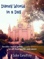 Disney World in a Day: An Easy Travel Guide to All Four Parks and More