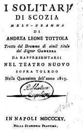 I solitarj di Scozia melo-dramma di Andrea Leone Tottola tratto dal dramma di simil titolo del signor Gamerra da rappresentarsi nel Teatro Nuovo sopra Toledo nella quaresima dell'anno 1815