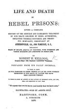 Life and Death in Rebel Prisons  giving a complete history of the inhuman     treatment of our brave soldiers by rebel authorities     principally at Andersonville  Ga   and Florence  S  C   etc PDF