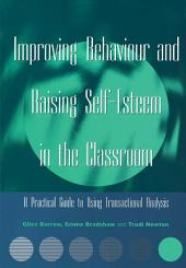 Improving Behaviour and Raising Self-Esteem in the Classroom: A Practical Guide to Using Transactional Analysis