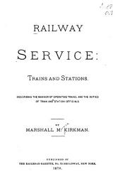 Railway Service: Trains and Stations Describing the Manner of Operating Trains, and the Duties of Train and Station Officials