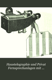Haustelegraphie und Privat Fernsprechanlagen mit besonderer Berücksichtigung des Anschlusses an das Reichsfernsprechnetz: Mit 384 Abbildungen