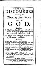 Several Discourses Concerning the Terms of Acceptance with God: In which I. The Terms Themselves are Distinctly Laid Down; as They are Proposed to Christians in the New Testament. And II. Several False Notions of the Conditions of Salvation are Considered ...