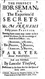 The Perfect Horseman: Or, the Experienc'd Secrets of Mr. Markham's Fifty Years Practice; ... Now Published by L. Thetford