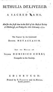 Bethulia Delivered. A Sacred Nama [sic]. Acted for the First Time in the Hall of the Musical Society at Edinburgh, on Friday the 18th February 1774. The Poetry by the Celebrated Signor Metastasio. Set to Music by Signor Dominico Corri, Composer to the Society