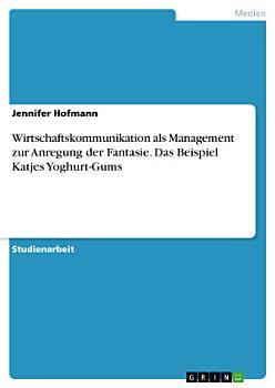 Wirtschaftskommunikation als Management zur Anregung der Fantasie  Das Beispiel Katjes Yoghurt Gums PDF
