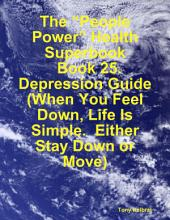 "The ""People Power"" Health Superbook: Book 25. Depression Guide (When You Feel Down, Life Is Simple. Either Stay Down or Move)"