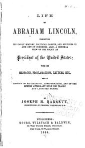 Life of Abraham Lincoln, Presenting His Early History, Political Career, and Speeches in and Out of Congress: Also a General View of His Policy as President of the United States; with His Messages, Proclamations, Letters, Etc., and a Concise History of the War