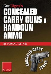 Gun Digest's Concealed Carry Guns & Handgun Ammo eShort Collection: Handguns and loads for personal protection recommended by Massad Ayoob.