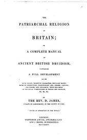 The Patriarchal Religion of Britain, Or, A Complete Manual of Ancient British Druidism: Containing a Full Development of Its True Origin, Primitive Character, Peculiar Tenets, Mode of Instruction, Traditionary Art, Orders, Costume, Privileges, and Influence : with Specimens of Druidical Compositions in Triads and Triplets ...